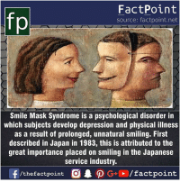 Fact sources mentioned at www.FactPoint.net- did you know fact point , education amazing dyk unknown facts daily facts💯 didyouknow follow follow4follow earth science commonsense f4f factpoint instafact awesome world worldfacts like like4ike tag friends Don't forget to tag your friends 👍: fp  FactPoint  source: factpoint.net  Smile Mask Syndrome is a psychological disorder in  which subjects develop depression and physical illness  as a result of prolonged, unnatural smiling. First  described in Japan in 1983, this is attributed to the  great importance placed on smiling in the Japanese  service industry Fact sources mentioned at www.FactPoint.net- did you know fact point , education amazing dyk unknown facts daily facts💯 didyouknow follow follow4follow earth science commonsense f4f factpoint instafact awesome world worldfacts like like4ike tag friends Don't forget to tag your friends 👍