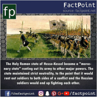 "Memes, Soldiers, and Army: fp  FactPoint  source: factpoint.net  The Holy Roman state of Hesse-Kessel became a ""merce-  nary state"" renting out its army to other major powers. The  state maintained strict neutrality, to the point that it would  rent out soldiers to both sides of a conflict and the Hessian  soldiers would end up fighting each other."