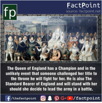 Heard about it?🤔: fp  FactPoint  source: factpoint.net  The Queen of England has a Champion and in the  unlikely event that someone challenged her title to  the throne he will fight for her. He is also The  Standard Bearer of England and will stand with her  should she decide to lead the army in a battle. Heard about it?🤔