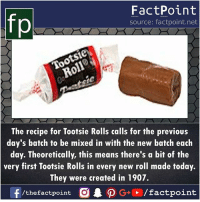 theoretically: fp  FactPoint  source: factpoint.net  The recipe for Tootsie Rolls calls for the previous  day's batch to be mixed in with the new batch each  day. Theoretically, this means there's a bit of the  very first Tootsie Rolls in every new roll made today.  They were created in 1907.  f/thefactpoint O·P G+ / factpoint
