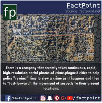 "Crime, Memes, and Police: fp  FactPoint  source: factpoint.net  There is a company that secretly takes continuous, rapid,  high-resolution aerial photos of crime-plagued cities to help  police ""rewind"" time to view a crime as it happens and then  to ""fast-forward"" the movement of suspects to their present  locations.  /thefactpoint O"