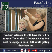 "Memes, Hair, and Quiet: fp  FactPoint  source: factpoint.net  Two hair salons in the UK have started to  include a ""quiet chair"" for people who don't  want to engage in small talk while getting  their hair cut.  f/thefactpoint O  P G/factpoint"