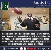 Facts, Friends, and Head: fp  FactPoint  source: factpoint.net  When Hall of Fame NFL Running back, Curtis Martin,  was 15 years old, he was held up with a loaded gun to  his head. The criminal pulled the trigger seven times,  but no bullet came out. On the eighth trigger pull, the  gun discharged while aimed elsewhere Fact sources mentioned at www.FactPoint.net- did you know fact point , education amazing dyk unknown facts daily facts💯 didyouknow follow follow4follow earth science commonsense f4f factpoint instafact awesome world worldfacts like like4ike tag friends Don't forget to tag your friends 👍