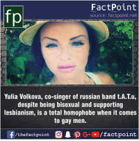 Facts, Friends, and Memes: fp  FactPoint  source: factpoint.net  Yulia Volkova, co-singer of russian band t.A.T.u,  despite being bisexual and supporting  lesbianism, is a total homophobe when it comes  to gay men. Fact sources mentioned at www.FactPoint.net- did you know fact point , education amazing dyk unknown facts daily facts💯 didyouknow follow follow4follow earth science commonsense f4f factpoint instafact awesome world worldfacts like like4ike tag friends Don't forget to tag your friends 👍