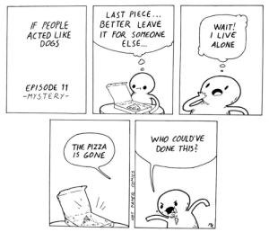 Being Alone, Dogs, and Pizza: FPEOPLE  ACTED LIKE  DOGS  LAST PIECE  BETTER LEAVE  IT FOR SOMEOWE  ELSE  WAIT!  I LIVE  ALONE  EP150DE 11  -MYSTERY  WHO COULD'VE  DONE THI52  THE PIZZA  IS GONE If people acted like dogs 11