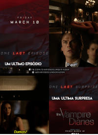Friday, Memes, and youtube.com: FR  DAY  MARCH 1  ONE LAST EPISODE  UM ULTIMO EPISODIO  O que?  n FB.COM/DIARIOSDEUMSERIADOR  O DIARIOSDEUMSERIADOR  ONE LAST SURPRISE  UMA ULTIMA SURPRESA  Vampire  Danes  Damon?  FRIDAY MARCH 10 EU TO É MORTA COM ESSA PROMO 😱 [+] https://www.youtube.com/watch?v=zjLqYgxK39k