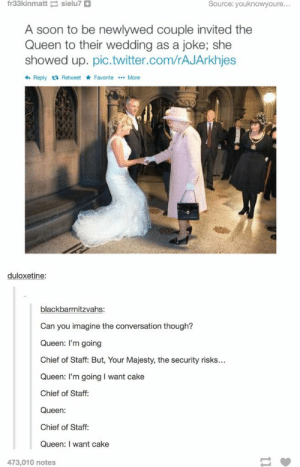 The Queenomg-humor.tumblr.com: fr33kinmatt sielu7 O  Source: youknowyoure...  A soon to be newlywed couple invited the  Queen to their wedding as a joke; she  showed up. pic.twitter.com/rAJArkhjes  6 Reply t3 Retweet * Favorite .. More  duloxetine:  blackbarmitzvahs:  Can you imagine the conversation though?  Queen: I'm going  Chief of Staff: But, Your Majesty, the security risks...  Queen: I'm going I want cake  Chief of Staff:  Queen:  Chief of Staff:  Queen: I want cake  473,010 notes The Queenomg-humor.tumblr.com