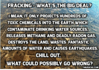 Ireland - Bill to ban fracking looks set to be voted through in the Dáil https://www.davidicke.com/article/390690/ireland-bill-ban-fracking-looks-set-voted-dail #Fracking #Ireland: FRACKING WHATS THE BIG DEALT  IMEAN, IT ONLY PROJECTS HUNDREDS OF  TOXICCHEMICALS INTO THE EARTH WHICH  CONTAMINATE DRINKING WATER SOURCES,  RELEASES METHANE AND DEADLY RADON GAS,  DESTROYS THE LAND, WASTES FANTASTIC  AMOUNTS OF WATER AND CAUSESEARTHQUAKES.  CHILL OUT.  WHAT COULD POSSIBLY GO WRONG?  DAVIDICKE.COM Ireland - Bill to ban fracking looks set to be voted through in the Dáil https://www.davidicke.com/article/390690/ireland-bill-ban-fracking-looks-set-voted-dail #Fracking #Ireland