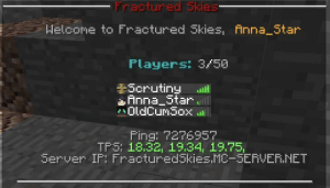 Anna, Star, and Software: Fractured Skies-  Helcome to Fractured Skies, Anna_Star  Players: 3/50  Scrutiny  Anna Starll  OldCumSox  Fing: 7276957  TFS: 18.32, 19.34, 19.75,  Server IP: FracturedSkies.MC-SERVER.NET Does my ping count as software gore?