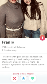 Bones, Break, and Heart: Fran 19  University of Delaware  9 miles away  I was born with glass bones and paper skin  every morning I break my legs, and every  afternoon I break my arms. at night, I lie  awake in agony until my heart attacks put me  to sleep.  SHARE WITH A FRIEND She's the one