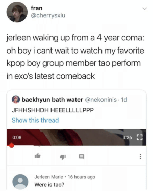 EXO memes: fran  @cherrysxiu  jerleen waking up from a 4 year coma:  oh boy i cant wait to watch my favorite  kpop boy group member tao perform  in exo's latest comeback  baekhyun bath water @nekoninis 1d  JFHHSHHDH HEEELLLLLPPP  Show this thread  0:08  3:26  Jerleen Marie 16 hours ago  Were is tao? EXO memes