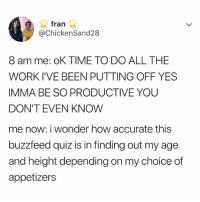 Work, Buzzfeed, and Quiz: fran  @ChickenSand28  8 am me: oK TIME TO DO ALL THE  WORK I'VE BEEN PUTTING OFF YES  IMMA BE SO PRODUCTIVE YOU  DON'T EVEN KNOW  me now: i wonder how accurate this  buzzfeed quiz is in finding out my age  and height depending on my choice of  appetizer:s 🗣 FOLLOW @buzzfeedquiz! 👈
