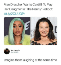 Time, ReBoot, and The Nanny: Fran Drescher Wants Cardi B To Play  Her Daughter In 'The Nanny' Reboot:  bit.ly/2OUUOPr  big cheech  @chichi2L  Imagine them laughing at the same time