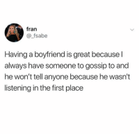 Boyfriend, First, and Gossip: fran  @_fsabe  Having a boyfriend is great because l  always have someone to gossip to and  he won't tell anyone because he wasn't  listening in the first place