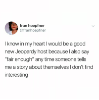 "Jeopardy, Good, and Heart: fran hoepfn  @franhoepfner  I know in my heart I would be a good  new Jeopardy host because l also say  ""fair enough"" any time someone tells  me a story about themselves I don't find  interesting DAILY DOUBLE"