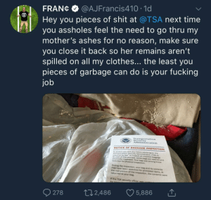 Fuck the TSA: FRANC@AJFrancis410 10  Hey you pieces of shit at @TSA next time  you assholes feel the need to go thru my  mother's ashes for no reason, make sure  you close it back so her remains aren't  spilled on all my clothes... the least you  pieces of garbage can do is your fucking  jo  Transportation  Security  Administration  NOTICE OF BAGGAGE INSPECTION  To protect you and your fellow  Transportation Security  required by law to inspect all checked bag  As par  (TSA) is  gage  t of this process, some bags are opened and  physically inspected. Your bag was among those  During the inspection, your bag and its contents  the completion of the inspection, the contents were  selected for physical inspection.  may have been searched for prohibited items. At  returned to your bag.  If the TSA security officer was  278 2,486 5,886 Fuck the TSA