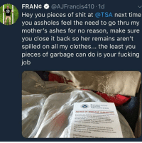 Oh sweet Jesus 🙈🙈🙈: FRANC @AJFrancis410. 1d  Hey you pieces of shit at @TSA next time  you assholes feel the need to go thru my  mother's ashes for no reason, make sure  you close it back so her remains aren't  spilled on all my clothes... the least you  pieces of garbage can do is your fucking  job  Transportatio  SecuTILY  Administration  NOTICE OF BAGGAGE INSPECTION  To protect you and your fetlow  required by law to inspect all  (TSA) IS  checked baggage.  As part of this process, some bags are opened a  ysically inspected. Your bag was among those  nd  selected for physical inspection.  During the inspection, your bag and its contents  the completion of the inspection, the contents were  may have been searched for prohibited items. A  returned to your bag.  If the TSA security officer was Oh sweet Jesus 🙈🙈🙈