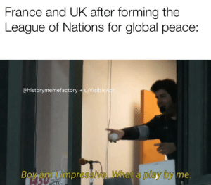 Wow, France, and History: France and UK after forming the  League of Nations for global peace:  @historymemefactory +u/VisibleAct  Boy am impressivel What a play by me.  WCTC Wow France just wow