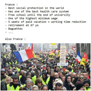 Mentality in France: France :  - Best social protection in the world  - Has one of the best health care system  Free school until the end of university  - One of the highest minimum wage  - 5 weeks of paid vacation + working time reduction  retirement at 67 yo  - Baguettes  Also France :  LE  DEBAT  EST  FINI  car  RiC  VEUT  LE  RIC  FEST  ET  BRIGITE REND  LA VAISSELLE Mentality in France