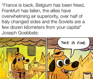 Another unoriginal WWII meme: *France is back, Belgium has been freed,  Frankfurt has fallen, the allies have  overwhelming air superiority, over half of  Italy changed sides and the Soviets are a  few dozen kilometers from your capital*  Joseph Goebbels:  THIS IS FINe. Another unoriginal WWII meme
