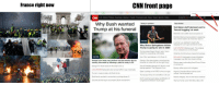 Cars, cnn.com, and Family: France right now  CNN front page  ranc  0/0  CNN  U.S. World Politics Business Opinion Health Entertainment Style  Travel  Sports Video  Live TV U.S. Edition+  Why Bush wanted Todayim poiticn  Trump at his funeral  Top stories  Ted Baker staff demand end to  forced hugging' at work  Meet ISS crew's $6M robot companion O  Michelle Obama drops expletive in explaining  why women need to do more than 'lean in'  3A  her car to give someone money  Why Bruce Springsteen thinks stopping  Trump is going to win in 2020 LIVE UPDATES Attenborough: The collapse  Trump praises Roger Stone's 'guts,' slams  thinks stopping her car to gie sonst a frer  Cohen for cooperating with Mueller  How 'SNL, paid tribute to HW. Bush  Opinion: Why does it take a voice from the  of our civilizations is on the horizon  What the US-China truce means for business  EXCLUSIVE Khashoggi's private WhatsApp  ANALYSIS  messages may offer new clues to killing  George H.W. Bush may perform one last service for his  hereafter to make GOP do the right thing?  country this week by clearing a path for unity in DC  George HW. Bush leaves for final trip to DC O  LIVE UPDATES Bystanders dart across traffic to see motorcade  Trump to meet privately with Bush family  Bush family reunited in cartoonist's touching tribute O  Sully the  Macron seen confronting Saudi Crown Prince  One of President George H.W. Bush's most  lasting legacies? The Supreme Court.  Gatar is pulling out of OPEC to focus on gas  Trump says China will cut tariffs on US cars  North Carolina board delays certification of  Banksy raffles artwork for refugees  Nigeria's President Buhari denies clone  rumors: 'This is the real me  Mariska Hargitay. How to end sexual violence  Mama's Family' actor Ken Berry dies at 85  service dog to accompany Bush one last time  congressional election results again Not a even a single mention on the entire page! #FakeNews!