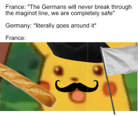 "Break, France, and Germany: France: ""The Germans will never break througlh  the maginot line, we are completely safe""  Germany: *literally goes around it*  France: mewheniwasafrenchsoldierinanotherlife"
