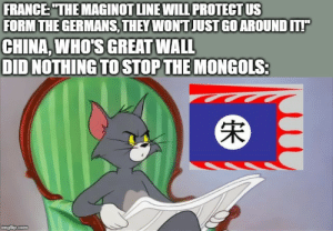"""Taking the scenic route: FRANCE: """"THE MAGINOT LINE WILL PROTECT US  FORM THE GERMANS, THEY WONT JUST GO AROUND IT!  CHINA, WHO'S GREAT WALL  DID NOTHING TO STOP THE MONGOLS:  imgflip.com Taking the scenic route"""