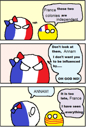 Dank, France, and Sauce: France those two  colonies are  independent/  ugh  Don't look at  them, Annam  I don't want you  to be influenced  ANNAM!  llt iies ite)(t)  late, France  I have seen  0  everything ANNAM, NO! D; Bigger: https://i.redd.it/0xy8i1p9oap01.png THANKS TO: u/Teh_Sauce_Guy Also, Franceballe is of terrible mom. Yalen, the untaggable