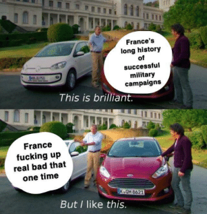 Bad, Fucking, and France: France's  long history  successful  military  campaigns  This is brilliant.  France  fucking up  real bad that  one time  K QM 8621  But I like this. You get occupied ONE TIME and noooo one lets you forget it