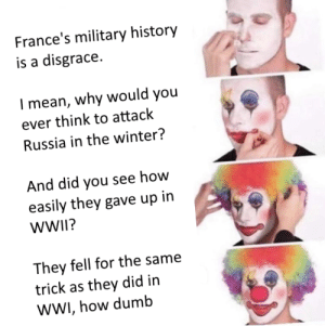 Dumb, Winter, and History: France's military history  is a disgrace  I mean, why would you  ever think to attack  Russia in the winter?  And did you see how  easily they gave up in  WWII?  They fell for the same  trick as they did in  wWI, how dumb Oh mon Dieu!