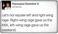 Kkk, The Weekend, and Rage: francesca fiorentini  @franifio  Let's not equate left and right wing  rage. Right-wing rage gave us the  KKK, left-wing rage gave us the  weekend