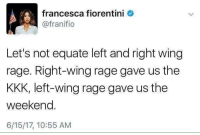 "Kkk, Party, and Tumblr: francesca fiorentini  @franifio  Let's not equate left and right wing  rage. Right-wing rage gave us the  KKK, left-wing rage gave us the  weekend.  6/15/17, 10:55 AM <p><a href=""http://majingojira.tumblr.com/post/162129447277/jewishpolitics-liberalsarecool-both-parties"" class=""tumblr_blog"">majingojira</a>:</p> <blockquote> <p><a href=""http://jewishpolitics.tumblr.com/post/162129260868/liberalsarecool-both-parties-are-not-the-same"" class=""tumblr_blog"">jewishpolitics</a>:</p> <blockquote> <p><a href=""http://liberalsarecool.com/post/162101280682/both-parties-are-not-the-same"" class=""tumblr_blog"">liberalsarecool</a>:</p> <blockquote><p>Both parties are not the same.</p></blockquote> <p>Um…the KKK was founded by Democrats after the Civil War…….</p> </blockquote> <p>The parties switched roles/ideologies.  Many times. The Democrats of the Civil War are today's Republicans. </p> <p>They've done this several times. <br/></p> <p>Why is this not well known? <br/></p> </blockquote> <p>Probably because it's bullshit: <a href=""https://libertarirynn.tumblr.com/tagged/party-switch"">https://libertarirynn.tumblr.com/tagged/party-switch</a> </p><p>That's a link to all my resources on the subject, but tl;dr: there was no magical point or points in history where the parties just ""switched sides"".</p>"