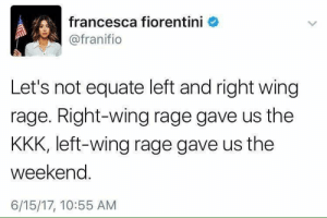 Right wing rage also gave us the Iraqi war.: francesca fiorentini  @franifio  Let's not equate left and right wing  rage. Right-wing rage gave us the  KKK, left-wing rage gave us the  weekend.  6/15/17, 10:55 AM Right wing rage also gave us the Iraqi war.