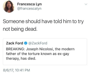 Ford, Gay, and Him: Francesca Lyn  @francescalyn  Someone should have told him to try  not being dead  Zack Ford @ZackFord  BREAKING: Joseph Nicolosi, the modern  father of the torture known as ex-gay  therapy, has died.  8/6/17, 10:41 PM Joseph Nicolosi