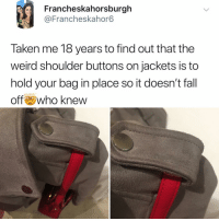 Fall, Memes, and Taken: Francheskahorsburgh  @Francheskahor6  Taken me 18 years to find out that the  weird shoulder buttons on jackets is to  hold your bag in place so it doesn't fall  off who knew Post 1485: I was today years old when I learned this