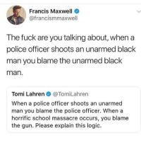 Logic, Memes, and Police: Francis Maxwell  @francismmaxwell  The fuck are you talking about, when a  police officer shoots an unarmed black  man you blame the unarmed black  man  Tomi Lahren@TomiLahren  When a police officer shoots an unarmed  man you blame the police officer. When a  horrific school massacre occurs, you blame  the gun. Please explain this logic. What the fuck are you talking about @tomilahren 🤦🏾♂️🤦🏿♀️🤦🏻♂️🤦🏼♀️🤦🏽♂️🤦🏾♀️