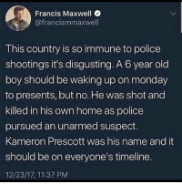 """9/11, Family, and Fire: Francis Maxwell  @francismmaxwell  This country is so immune to police  shootings it's disgusting. A 6 year old  boy should be waking up on monday  to presents, but no. He was shot and  killed in his own home as police  pursued an unarmed suspect.  Kameron Prescott was his name and it  should be on everyone's timeline.  12/23/17, 11:37 PM KameronPrescott. Prescott was visiting his father at the Pecan Grove mobile home park in Schertz, Texas, a town in the greater San Antonio area, when authorities arrived on the scene in pursuit of a woman. According to The New York Daily News, friends and family of the woman have identified her as 30-year-old Amanda Lenee Jones. She was reportedly fleeing the police after a 9-11 caller alleged that she'd stolen his car; police opened fire on her when she was discovered at the mobile home park, after a two-hour search. In the midst of the shooting, a bullet reportedly went through the wall of one of the trailers, striking Prescott. Both he and Jones were slain by the gunfire. According to CBS News, Bexar County sheriff Javier Salazar said the police incorrectly believed Jones was carrying a gun when they shot her, when in fact it was an unspecified """"tubular"""" object in her hand. Salazar also said witnesses claimed Jones had threatened to shoot them."""""""