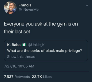 "Dank, Gym, and Memes: Francis  NeverMe  Everyone you ask at the gym is on  their last set  K. Baba @Unkle_K  What are the perks of black male privilege?  Show this thread  7/27/18, 10:05 AM  7,537 Retweets 22.7K Likes ""It's all yours bud!"" by Spiderkicks FOLLOW HERE 4 MORE MEMES."