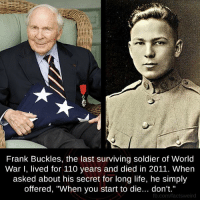 "Andrew Bogut, Life, and Memes: Frank Buckles, the last surviving soldier of World  War I, lived for 110 years and died in 2011. When  asked about his secret for long life, he simply  offered, ""When you start to die... don't.""  fb.com/factsweird"