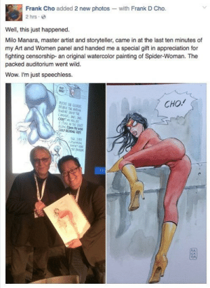 "Clothes, Dad, and Feminism: Frank Cho added 2 new photos with Frank D Cho.  2 hrs  Well, this just happened.  Milo Manara, master artist and storyteller, came in at the last ten minutes of  my Art and Women panel and handed me a special gift in appreciation for  fighting censorship- an original watercolor painting of Spider-Woman. The  packed auditorium went wild.  Wow. I'm just speechless  CHO!  NERT SE  prasLE THE  caMERa 2G  CRap! IG a  stock N HEET  CRP SERNG P  1RT  ENTM  FR  MA  RA thewickedverkaiking: aglassroseneverfades:  pmastamonkmonk:  schnerp:  feminism-is-radical:  auntiewanda:  brithwyr:  auntiewanda:  brithwyr:  auntiewanda:  houroftheanarchistwolf:  aawb:  starsapphire:  is it time for frank cho and milo manara to die or what  That's basically a naked woman I'm YELLING  What a pervert. What the FUCK does he not know how clothes work? What the hypothetical fuck is she wearing then if we can see all that?  It's like how bath towels in comics miraculously wrap completely around breasts. Or how even when injured and dead on the ground women in comics have to be twisted into ""sexy"" poses. Or how women in comics walk like they're in high heels even barefoot.  It's the only way men know how to draw women, because to them female characters are only there to be sexy. They only think of ""women"" as exploitative costumes and camera angles, high heels and titillation. Sex objects to ogle, plot objects to further male heroes' narratives and drama, not heroes to cheer for.   I'm sorry, I was labouring under the impression that this was the crowd that thought women should wear what they want..?  And that applies to fictional women who are depicted by men how? You can't apply agency in the plot to something metatextual when it comes to fictional characters.   Come on, let's not pretend this is a male exclusive thing.  We're going to have this argument are we? Not to mention you're deviating from the original point that attributing agency to fictional characters' clothing is asinine.  What you have here are images of power, and do you really believe these characters are designed with titillating heterosexual women and bisexual and homosexual men in mind? Because I don't think you do. This is why the Hawkeye Initiative exists. Take common female poses in comics, put a man in the role, and see how ""empowering"" and ""strong"" it actually looks:  Also:   He got the painting for fighting against 'censorship.' Note that they handed him a gross design of a female being objectified, because at the end of the day, that is all they really want, to be allowed to objectify women. They don't care about censorship in general it is about their ability to sexualise and degrade women without consequence.   You can see her butthole for chrissakes  I think the best imagery I've seen to explain the difference between what men think male objectification is vs what women actually want to see is the Hugh Jackman magazine covers. Hugh Jackman on a men's magazine. He's shirtless and buff and angry. He's imposing and aggressive. This is a male power fantasy, it's what men want to be and aspire to - intense masculinity. Hugh Jackman on a women's magazine.  He looks like a dad. He looks like he's going to bake me a quiche and sit and watch Game of Thrones with me. He looks like he gives really good hugs. Men think women want big hulking naked men in loin cloths which is why they always quote He-Man as male objectification - without realizing that He Man is naked and buff in a loin cloth because MEN WANT HIM TO BE. More women would be happy to see him in a pink apron cutting vegetables and singing off-key to 70s rock. Men want objects. Women want PEOPLE.   This is the first time I have EVER seen this false equivalence articulated so well. Thank you.  MEN WANT OBJECTS WOMEN WANT PEOPLE"