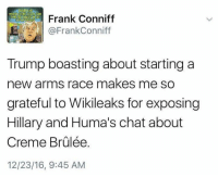 Memes, Chat, and Race: Frank Conniff  @FrankConniff  Trump boasting about starting a  new arms race makes me so  grateful to Wikileaks for exposing  Hillary and Huma's chat about  12/23/16, 9:45 AM