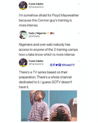 🙆🏽😩😂😂 KraksBoomerang ➡️ Tag 3 friends to see this Follow @KraksHQ for more: Frank Edoho  @frankedoho  I'm somehow afraid for Floyd Mayweather  because this Connor guy's training is  more intense.  Fada (Nigerian)  @bikifada  Nigerians and over sabi nobody has  access to anyone of the 2 training camps  how u take know which is more intense  Frank Edoho  @frankedoho  回f步。@KraksTV  There's a TV series based on their  preparation. There's a whole channel  dedicated to it I guess GOTV doesn't  have it. 🙆🏽😩😂😂 KraksBoomerang ➡️ Tag 3 friends to see this Follow @KraksHQ for more