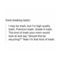 """What did I just read;p: frank-freaking-tastic:  I may be trash, but i'm high quality  trash. Premium trash. Grade A trash.  The kind of trash your mom would  look at and say """"should this be  recycling?"""" Yeah i'm that kind of trash. What did I just read;p"""