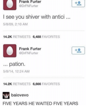 5 full years: Frank Furter  @DrFNFurter  I see you shiver with antici..  5/8/09, 2:10 AM  14.2K RETWEETS 6,488 FAVORITES  Frank Furter  @DrFNFurter  pation.  5/8/14, 12:24 AM  14.2K RETWEETS 6,666 FAVORITES  baiovevo  FIVE YEARS HE WAITED FIVE YEARS 5 full years