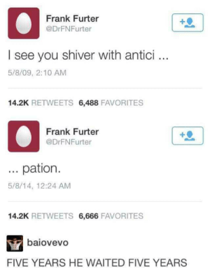 Dank, Memes, and Target: Frank Furter  @DrFNFurter  I see you shiver with antici..  5/8/09, 2:10 AM  14.2K RETWEETS 6,488 FAVORITES  Frank Furter  @DrFNFurter  ... pation  5/8/14, 12:24 AM  14.2K RETWEETS 6,666 FAVORITES  baiovevo  FIVE YEARS HE WAITED FIVE YEARS He waited 5 years, 5 years back by attitudecj MORE MEMES