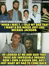 "Cristiano 👍👍  Via : The Football Kingdom:  #FRANK  HE FOOTBALL KINGOM  CRISTIANO RONALDO  ""WHEN I WAS 7, ITOLD MY DAD THAT  I WANTA BIG HOUSE JUST LIKE  MICHAEL JACKSON.  HE LOOKED AT ME AND SAID THAT  THESE ARE IMPOSSIBLE DREAMS.  NOW I OWN A BIGGER ONE, BUTI  JUST WANT MY DAD TO COME BACK."" Cristiano 👍👍  Via : The Football Kingdom"