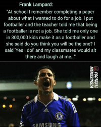 "Adidas, Memes, and School: Frank Lampard:  ""At school I remember completing a paper  about what I wanted to do for a job. I put  footballer and the teacher told me that being  a footballer is not a job. She told me only one  in 300,000 kids make it as a footballer and  she said do you think you will be the one? I  said 'Yes I do!' and my classmates would sit  there and laugh at me...""  adidas  SAMSUNG"