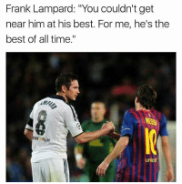 "Memes, Best, and Messi: Frank Lampard: ""You couldn't get  near him at his best. For me, he's the  best of all time""  unice Lampard on Messi Follow-@newfootballmemes"