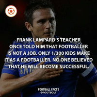 Chelsea, Facts, and Football: FRANK LAMPARD'S TEACHER  ONCE TOLD HIM THAT FOOTBALLER  IS NOT A JOB. ONLY 1/300 KIDS MAKE  IT AS A FOOTBALLER. NO ONE BELIEVED  THAT HE WILL BECOME SUCCESSFUL.  FOOTBALL FACTS  @FOOTBOLT respect lampard chelsea legend football futbol soccer @footbolt