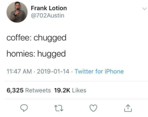 Dank, Iphone, and Memes: Frank Lotion  @702Austin  coffee: chugged  homies: hugged  11:47 AM 2019-01-14 Twitter for iPhone  6,325 Retweets 19.2K Likes meirl by KangarooJack77 MORE MEMES